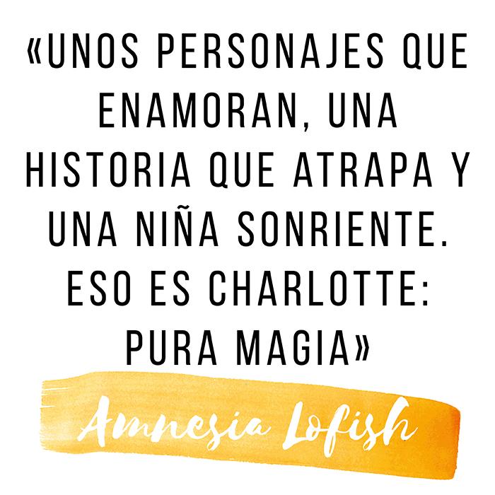 «Unos personajes que enamoran, una historia que atrapa y una niña sonriente. eso es charlotte: pura magia»