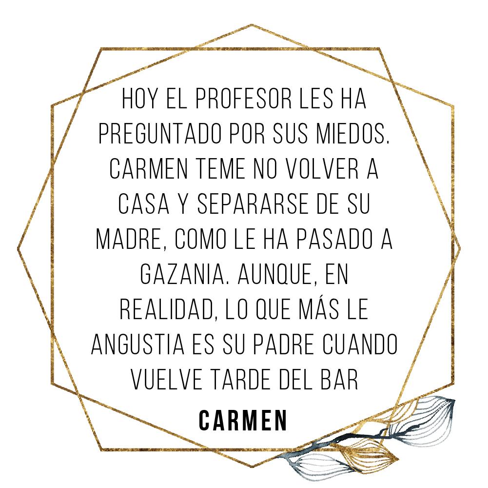 CARMEN: Hoy el profesor les ha preguntado por sus miedos. Carmen teme no volver a casa y separarse de su madre, como le ha pasado a Gazania. Aunque, en realidad, lo que más le angustia es su padre cuando vuelve tarde del bar