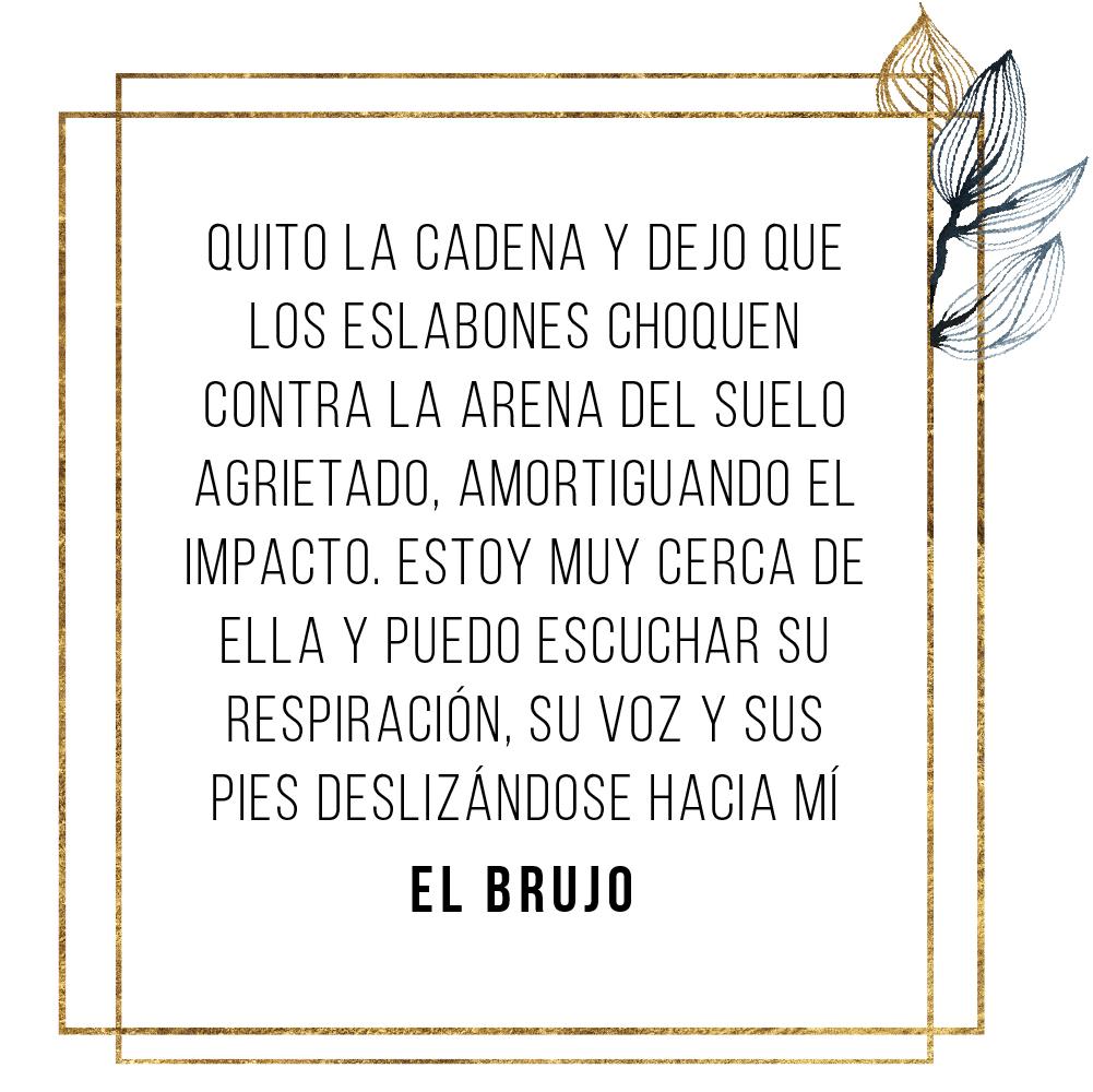 EL BRUJO: Quito la cadena y dejo que los eslabones choquen contra la arena del suelo agrietado, amortiguando el impacto. Estoy muy cerca de ella y puedo escuchar su respiración, su voz y sus pies deslizándose hacia mí