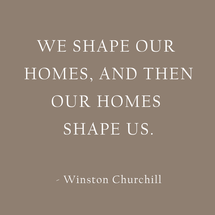 We shape our homes, and then our homes shape us. (2)