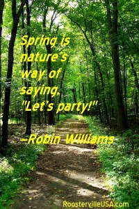 "Spring is nature's way of saying, ""Let's party!""  ~Robin Williams"