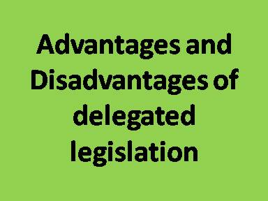 Advantages and Disadvantages of delegated legislation