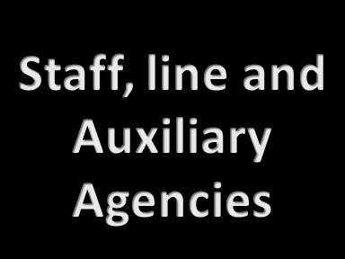 Staff, line and Auxiliary Agencies
