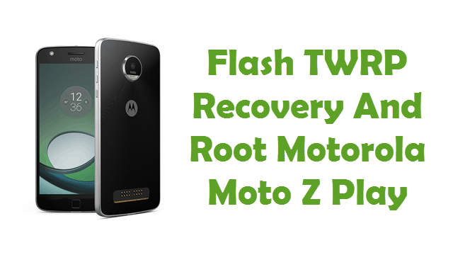 How To Flash TWRP Recovery And Root Motorola Moto Z Play