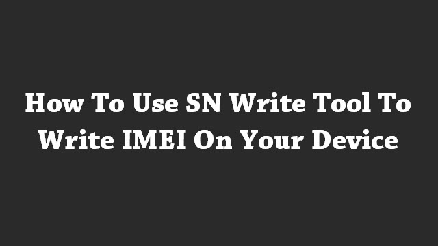 How To Use SN Write Tool To Write IMEI On Your Device