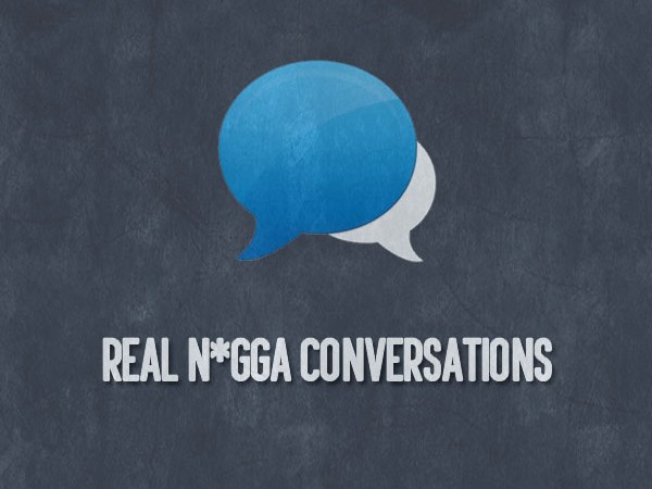 Real N*gga Conversations