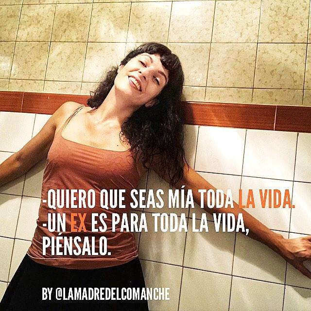 -Quiero que seas mía toda la vida. -Un ex es para toda la vida, piénsalo. [by @lamadredelcomanche 😂😂😂]