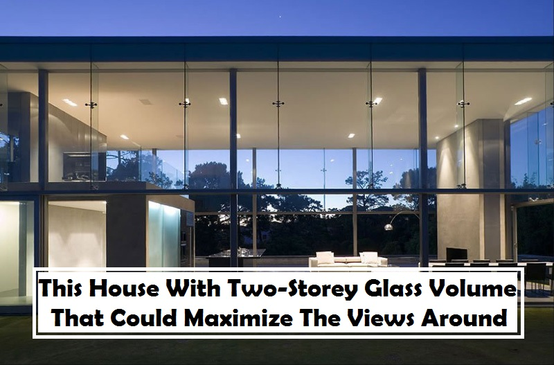 This House With Two-Storey Glass Volume That Could Maximize The Views Around