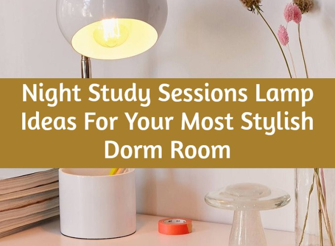 Night Study Sessions Lamp Ideas For Your Most Stylish Dorm Room