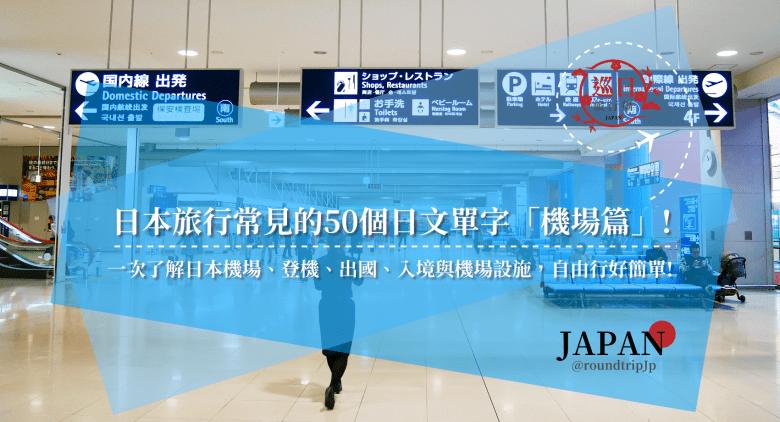 日本旅行常見的50個日文單字「機場篇」!一次了解日本機場、登機、出國、入境與機場設施,自由行好簡單!   日本飯店單字   巡日旅行攝   RoundtripJp
