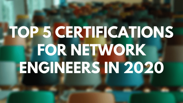 Top 5 Certifications For Network Engineers In 2020