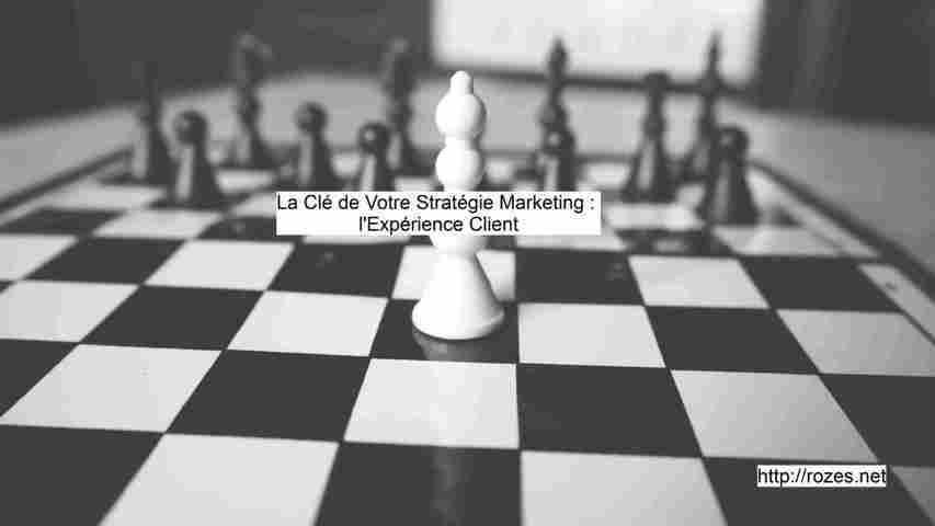 La clé de votre stratégie Marketing : mettre l'accent sur l'Expérience Client