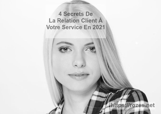 Voici 4 secrets de la Relation Client réussie