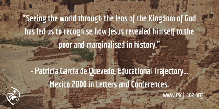 """Seeing the world through the lens of the Kingdom of God has led us to recognise how Jesus revealed himself to the poor and marginalised of history."" Patricia Garcia de Quevedo, Educational Trajectory... Mexico 2000, in Letters and Conferences."