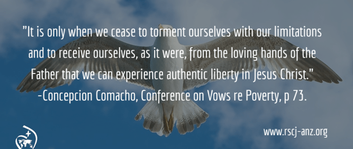 """""""It is only when we cease to torment ourselves with our limitations and to receive ourselves, as it were, from the loving hands of the Father that we can experience authentic liberty in Jesus Christ."""" Concepcion Comacho, Conference on Vows, re Poverty, p 73."""