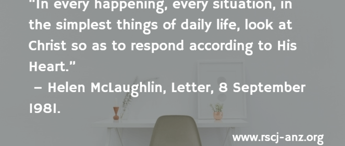 """In every happening, every situation, in the simplest things of daily life, look long at Christ so as to respond according to His Heart."" Helen McLaughlin, Letter, 8 September 1981."