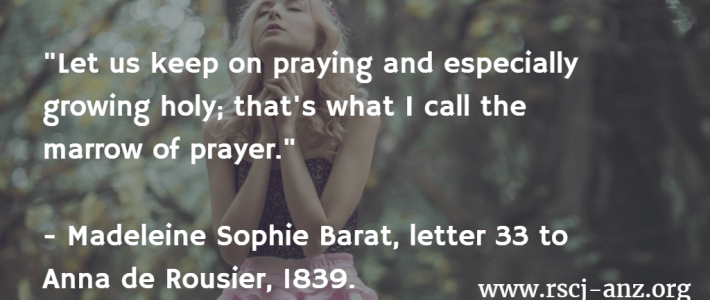 """let us keep on praying and especially growing holy; that's what I call the marrow of prayer."" Madeleine Sophie Barat, Letter 33 to Anna de Rousier, 1839."