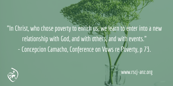 """In Christ, who chose poverty to enrich us, we learn to enter into a new relationship with God, and with others, and with events."" Concepcion Camacho, Conference on Vows re Poverty, p 73."