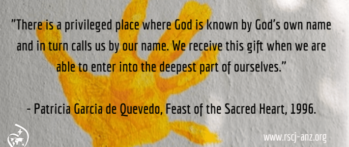 """There is a privileged place where God is known by God's own name and in turn calls us by our name. We receive this gift when we are abel to enter into the deepest part of ourselves."" Patricia Garcia de Quevedo, Feast of the Sacred Heart, 1996."