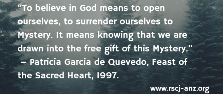 """""""To believe in God means to open ourselves, to surrender ourselves to Mystery. It means knowing that we are drawn into the free gift of this Mystery."""" Patricia Garcia de Quevedo, Feast of the Sacred Heart, 1997."""
