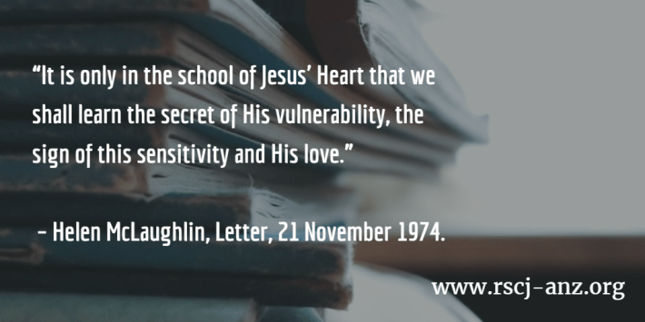 """It is only in the school of Jesus' Heart that we shall learn the secret of His vulnerability, the sign of this sensitivity and His love."" - Helen McLaughlin, Letter, 21 November 1974"