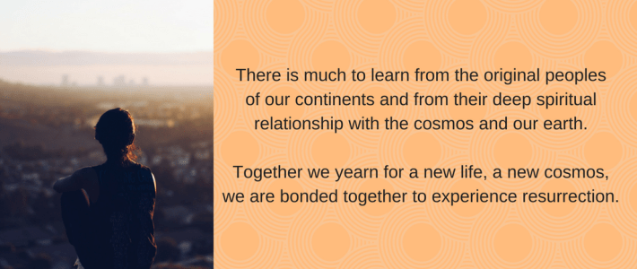 There is much to learn from the indigenous peoples of our continents and from their deep spiritual relationship with the cosmos and our earth. Together we yearn for a new life, a new cosmos, we are bonded together to experience resurrection.
