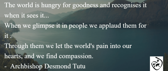 """""""The world is hungry for goodness and recognises it when it sees it... When we glimpse it in people we applaud them for it. Through them we let the world's pain into our hearts, and we find compassion."""" - Archbishop Desmond Tutu"""