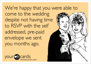 Funny RSVP card: We're happy that you were able to come to the wedding despite not having time to RSVP with the self-addressed, pre-paid envelop we sent you months ago.