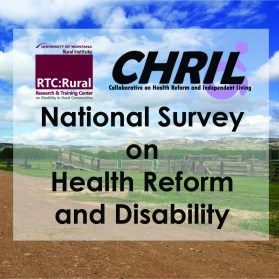 RTC:Rural Research & Training Center on Disability in Rural Communities and the Collaborative on Health Reform and Indpendent Living (CHRIL) National Survey on Health Reform and Disability.