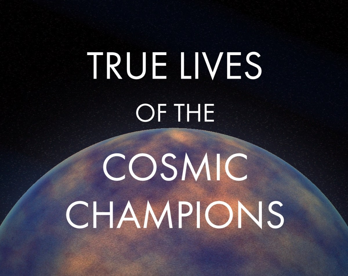 True Lives of the Cosmic Champions