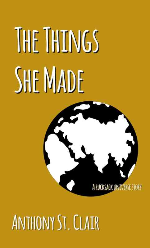 The Things She Made: A Rucksack Universe Story by Anthony St. Clair