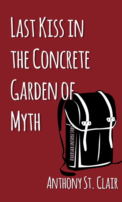 Last Kiss in the Concrete Garden of Myth: A Rucksack Universe Story by Anthony St. Clair