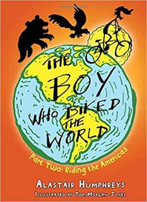 The Boy Who Biked the World: Riding the Americas by Alastair Humphreys