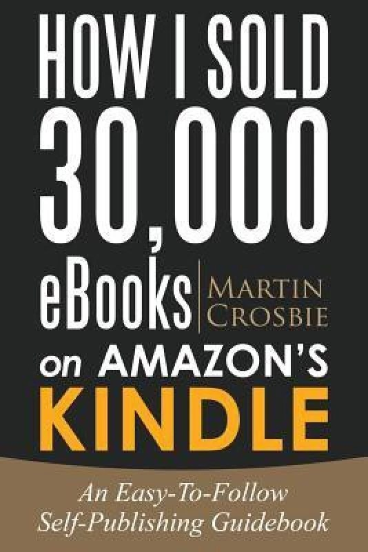 How I Sold 30,000 eBooks on Amazon's Kindle: An Easy-To-Follow Self-Publishing Guidebook(English, Paperback, Martin Crosbie)