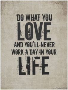 Love-Quote-Do-what-you-love-and-you'll-never-work-a-day-in-your-life