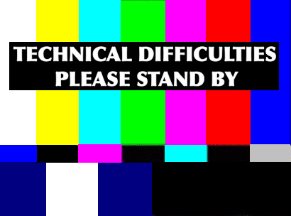 Technical Difficulties: Please Stand By!