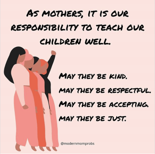 As mothers, it is our responsibility to teach our children well.  May they be kind, may they be respectful, may they be accepting, and may they be just.