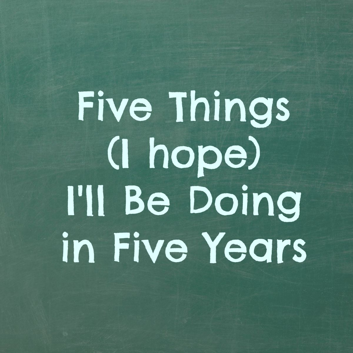 Friday Five: Five Things I'll Be Doing In Five Years