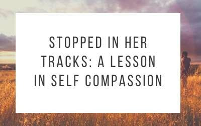 Stopped In Her Tracks: A Lesson in Self Compassion