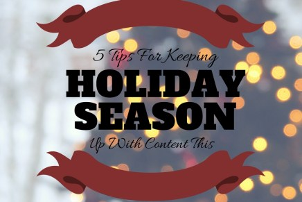 5 Tips For Keeping Up With Content During The Holidays