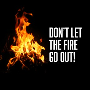 Don't Let the Fire Go Out!