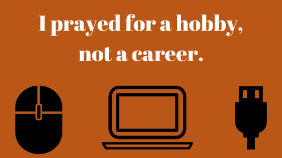 I prayed for a hobby,not a career.
