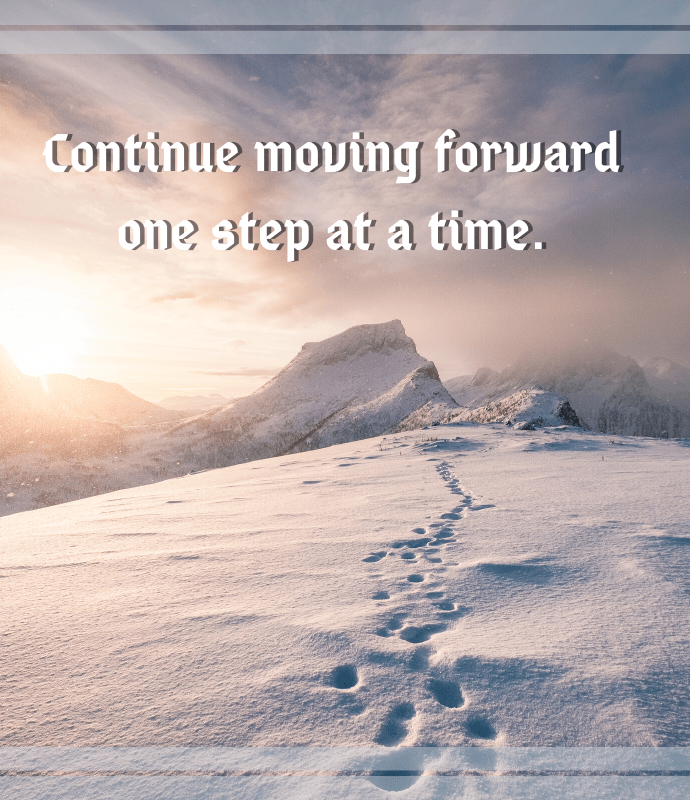 Continue moving forward one step at a time