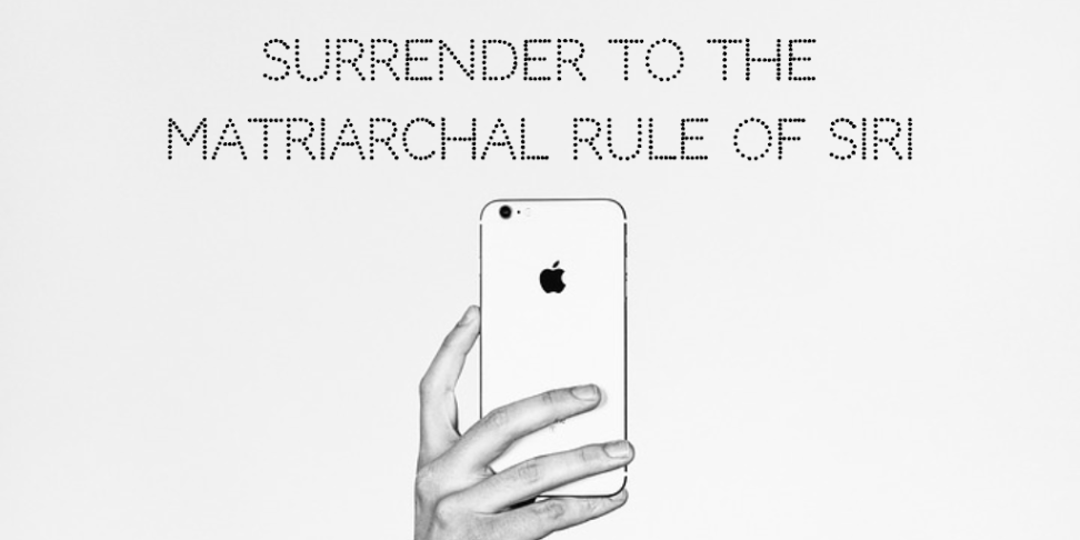 Surrender to the Matriarchal Rule of Siri