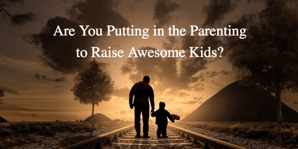Are You Putting in the Parenting to Raise Awesome Kids