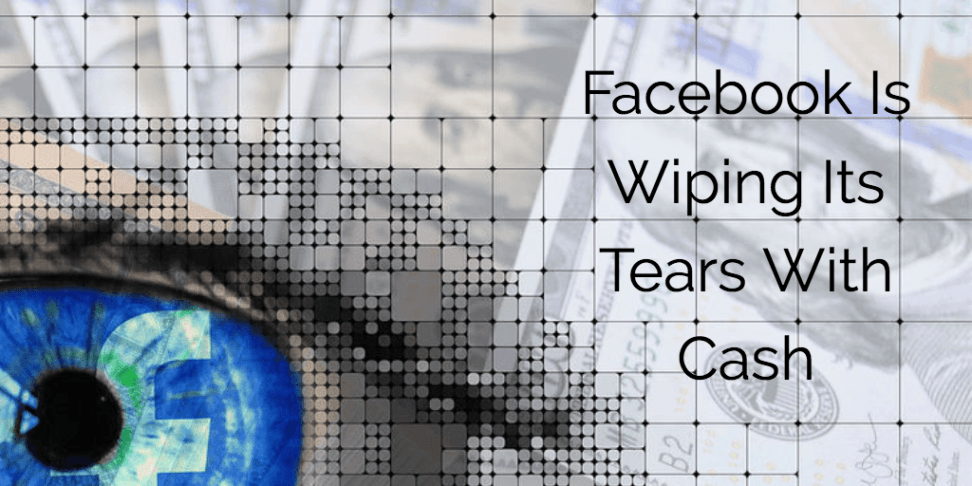 Facebook Is Wiping Its Tears With Cash