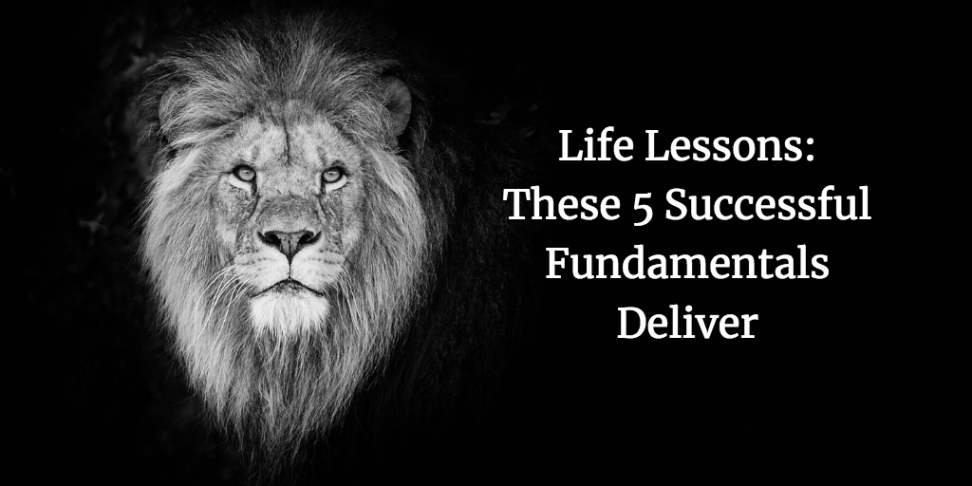 Life Lessons: These 5 Successful Fundamentals Deliver