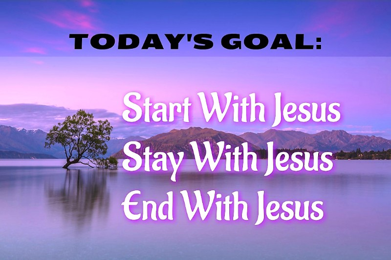 START, STAY & END EVERY DAY WITH JESUS!