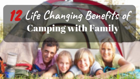 12 Life Changing Benefits of Camping with Family