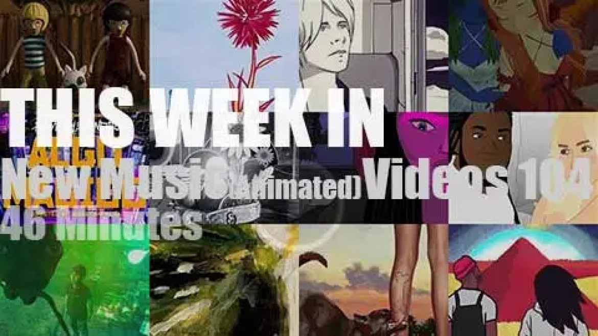 This week In New (Animated) Music Videos 104
